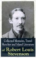 Robert Louis Stevenson: Collected Memoirs, Travel Sketches and Island Literature of Robert Louis Stevenson