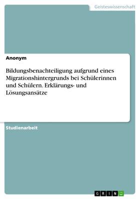 Bildungsbenachteiligung aufgrund eines Migrationshintergrunds bei Schülerinnen und Schülern. Erklärungs- und Lösungsansätze