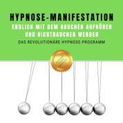 Hypnose-Manifestation: Endlich mit dem Rauchen aufhören und Nichtraucher werden - Das revolutionäre Hypnose-Programm
