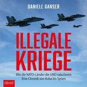 Illegale Kriege - Wie die NATO-Länder die UNO sabotieren. Eine Chronik von Kuba bis Syrien