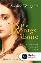 Die Königsdame - Die Osmanin am Hofe von August dem Starken. Historischer Roman