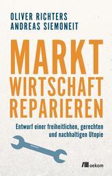 Marktwirtschaft reparieren - Entwurf einer freiheitlichen, gerechten und nachhaltigen Utopie