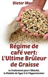 Régime de café vert: L'Ultime Brûleur de Graisse - Le Traitement pour l'Obésité, le Diabète de Type 2 et l'Hypertension