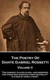 "The Poetry of Dante Gabriel Rossetti - Volume II - ""The darkest places in Hell are reserved for those who maintain their neutrality in times of moral crisis"""