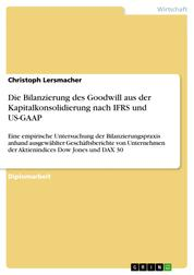 Die Bilanzierung des Goodwill aus der Kapitalkonsolidierung nach IFRS und US-GAAP - Eine empirische Untersuchung der Bilanzierungspraxis anhand ausgewählter Geschäftsberichte von Unternehmen der Aktienindices Dow Jones und DAX 30