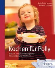 Kochen für Polly - Einfach und lecker: Rezepte für Kleinkinder und ihre Eltern