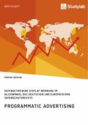 Programmatic Advertising. Datengetriebene Display-Werbung im Blickwinkel des deutschen und europäischen Datenschutzrechts