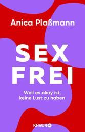 Sexfrei - Weil es okay ist, keine Lust zu haben (Das einfühlsame und praxisnahe Plädoyer für das Recht auf keinen Sex)