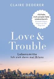 """Love & Trouble - Lebensmitte. Ich zieh dann mal Bilanz - """"Ich habe mich auf jeder Seite wiedererkannt!"""" Elizabeth Gilbert, Autorin von """"Eat, Pray, Love"""""""