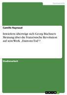 """Camille Raynaud: Inwiefern überträgt sich Georg Büchners Meinung über die Französische Revolution auf sein Werk """"Dantons Tod""""?"""