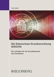 Die Datenschutz-Grundverordnung (DSGVO) - Ein Leitfaden für die Anwaltskanzlei mit Checklisten