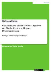Geschmiedete blanke Waffen – Symbole der Macht, Kraft und Eleganz. Drahtherstellung. - Beiträge zur Technikgeschichte (3)