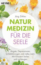 Naturmedizin für die Seele - Ängste, Depressionen, Schlafstörungen und vieles mehr: Mit Kräutern heilen und vorbeugen
