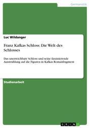 Franz Kafkas Schloss: Die Welt des Schlosses - Das unerreichbare Schloss und seine faszinierende Ausstrahlung auf die Figuren in Kafkas Romanfragment