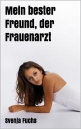 Mein bester Freund, der Frauenarzt - Erotik Roman