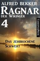Alfred Bekker: Ragnar der Wikinger 4: Das zerbrochene Schwert