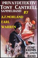 A. F. Morland: Privatdetektiv Tony Cantrell Sammelband #7 - Fünf Krimis in einem Band