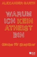 Alexander Garth: Warum ich kein Atheist bin