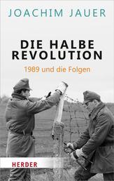 Die halbe Revolution - 1989 und die Folgen