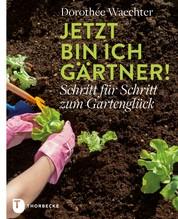 Jetzt bin ich Gärtner! - Schritt für Schritt zum Gartenglück
