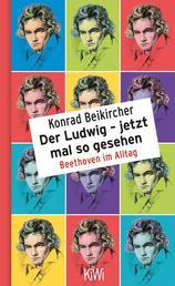 Der Ludwig - jetzt mal so gesehen - Beethoven im Alltag