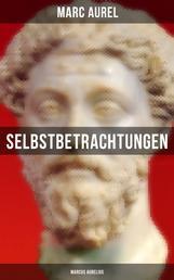 Selbstbetrachtungen - Marcus Aurelius - Selbsterkenntnisse des römischen Kaisers Marcus Aurelius