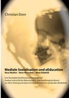 Christian Dorn: Mediale Sozialisation und eEducation: Neue Medien - Neue Menschen - Neue Didaktik