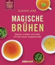 Magische Brühen - Gesund, schlank und schön mit dem neuen Suppenwunder