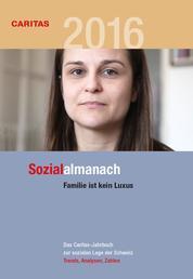 Sozialalmanach 2016 - Das Caritas-Jahrbuch zur sozialen Lage der Schweiz. Schwerpunkt: Familie ist kein Luxus