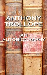 An Autobiography By Anthony Trollope - An autobiography of one of England's most celebrated authors