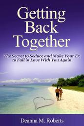 Getting Back Together - The Secret to Seduce and Make Your Ex to Fall in Love With You Again