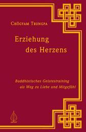 Erziehung des Herzens - Buddhistisches Geistestraining als Weg zu Liebe und Mitgefühl