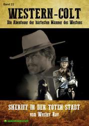 WESTERN-COLT, Band 22: SHERIFF IN DER TOTEN STADT - Die Abenteuer der härtesten Männer des Westens!