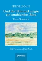 Irene Zoch: Und der Himmel zeigte ein strahlendes Blau