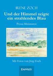 Und der Himmel zeigte ein strahlendes Blau - Prosa-Miniaturen. Mit Fotos von Jörg Zoch