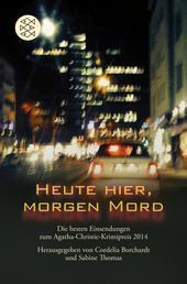 Heute hier, morgen Mord - Die besten Einsendungen zum Agatha-Christie-Krimipreis 2014