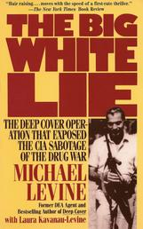 The Big White Lie - The Deep Cover Operation That Exposed the CIA Sabotage of the Drug War
