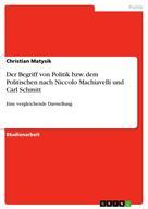 Christian Matysik: Der Begriff von Politik bzw. dem Politischen nach Niccolo Machiavelli und Carl Schmitt