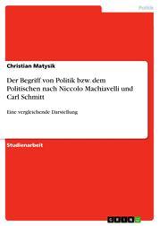 Der Begriff von Politik bzw. dem Politischen nach Niccolo Machiavelli und Carl Schmitt - Eine vergleichende Darstellung