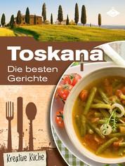 Toskana: Die besten Gerichte - Schmackhafte, authentische und kreative Gerichte aus Italien