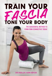 Train Your Fascia, Tone Your Body - The Successful Method to Form Firm Connective Tissue