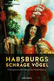 Habsburgs schräge Vögel - Extravaganzen und Allüren eines Herrscherhauses