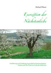 Exerzitien der Nächstenliebe - Einführung und Einübung in gewaltfreie Kommunikation, Naikan und The Work im Licht der Ethik Jesu