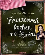 Französisch kochen mit Aurélie - Meine Lieblingsrezepte