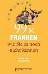 Bruckmann Reiseführer: 99 x Franken wie Sie es noch nicht kennen - 99x Kultur, Natur, Essen und Hotspots abseits der bekannten Highlights