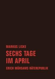 Sechs Tage im April - Erich Mühsams Räterepublik