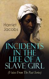Incidents in the Life of a Slave Girl (Voices From The Past Series) - A Painful Memoir That Uncovered the Despicable Sexual, Emotional & Psychological Abuse of a Slave Women, Her Determination to Escape as Well as Her Sacrifices in the Process