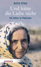 Und hätte die Liebe nicht - 50 Jahre in Pakistan