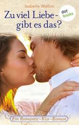 Zu viel Liebe - gibt es das? - Ein Romantic-Kiss-Roman - Band 3