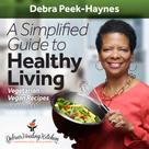Debra Peek-Haynes: A Simplified Guide to Healthy Living: Vegetarian and Vegan Recipes and More